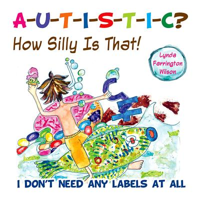 Autistic? How Silly Is That! By Farrington Wilson, Lynda
